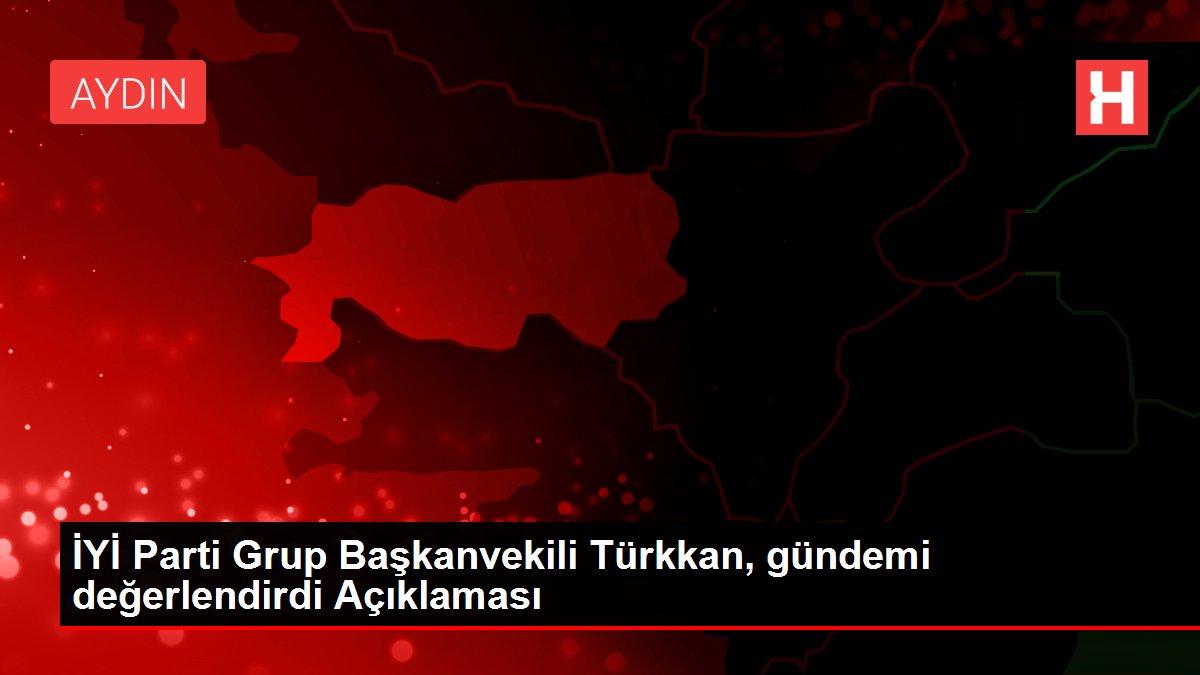İYİ Parti Grup Başkanvekili Türkkan, gündemi değerlendirdi Açıklaması
