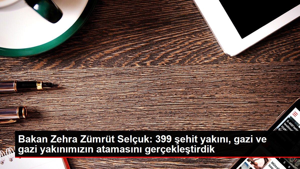 Bakan Zehra Zümrüt Selçuk: 399 şehit yakını, gazi ve gazi yakınımızın atamasını gerçekleştirdik