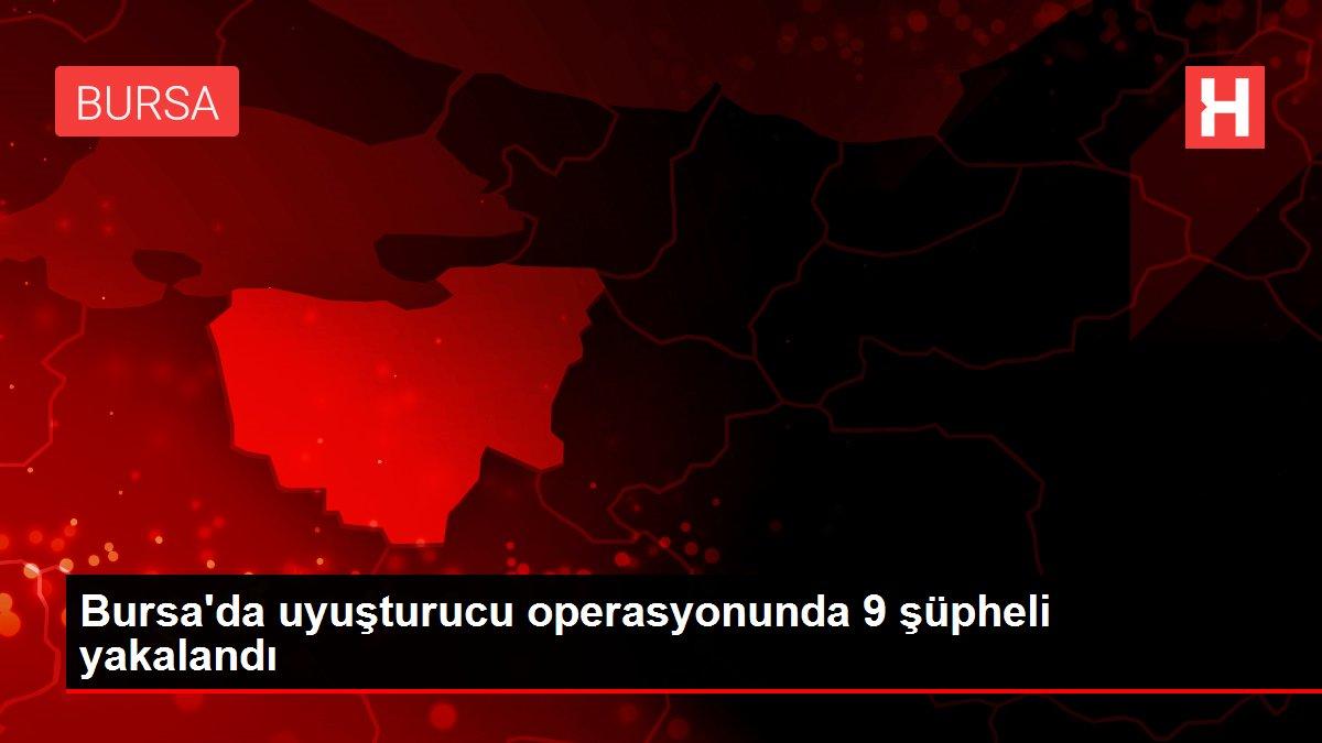 Bursa'da uyuşturucu operasyonunda 9 şüpheli yakalandı