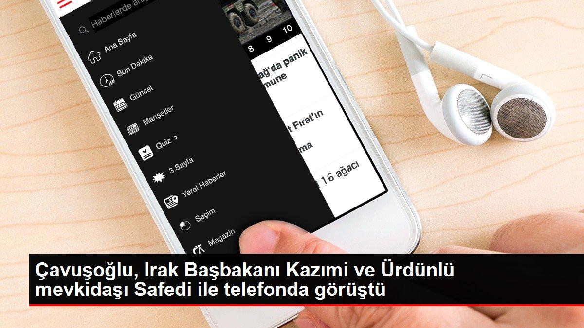 Çavuşoğlu, Irak Başbakanı Kazımi ve Ürdünlü mevkidaşı Safedi ile telefonda görüştü