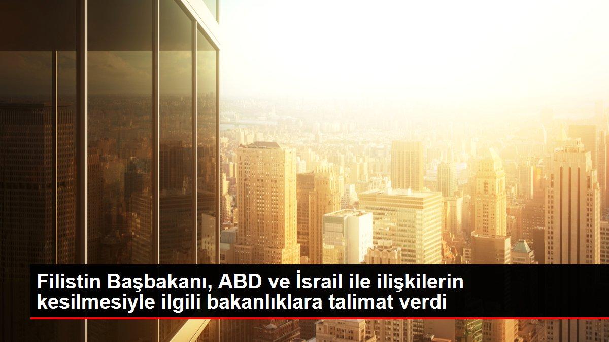 Filistin Başbakanı, ABD ve İsrail ile ilişkilerin kesilmesiyle ilgili bakanlıklara talimat verdi
