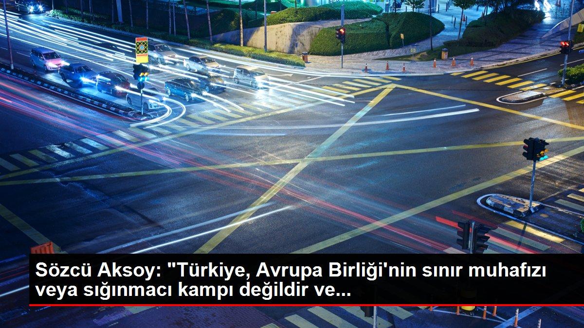 Sözcü Aksoy: 'Türkiye, Avrupa Birliği'nin sınır muhafızı veya sığınmacı kampı değildir ve...