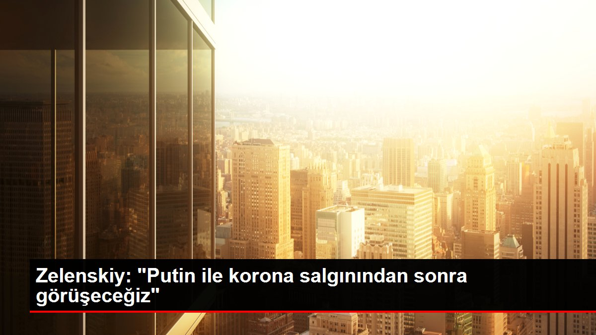 Zelenskiy: 'Putin ile korona salgınından sonra görüşeceğiz'