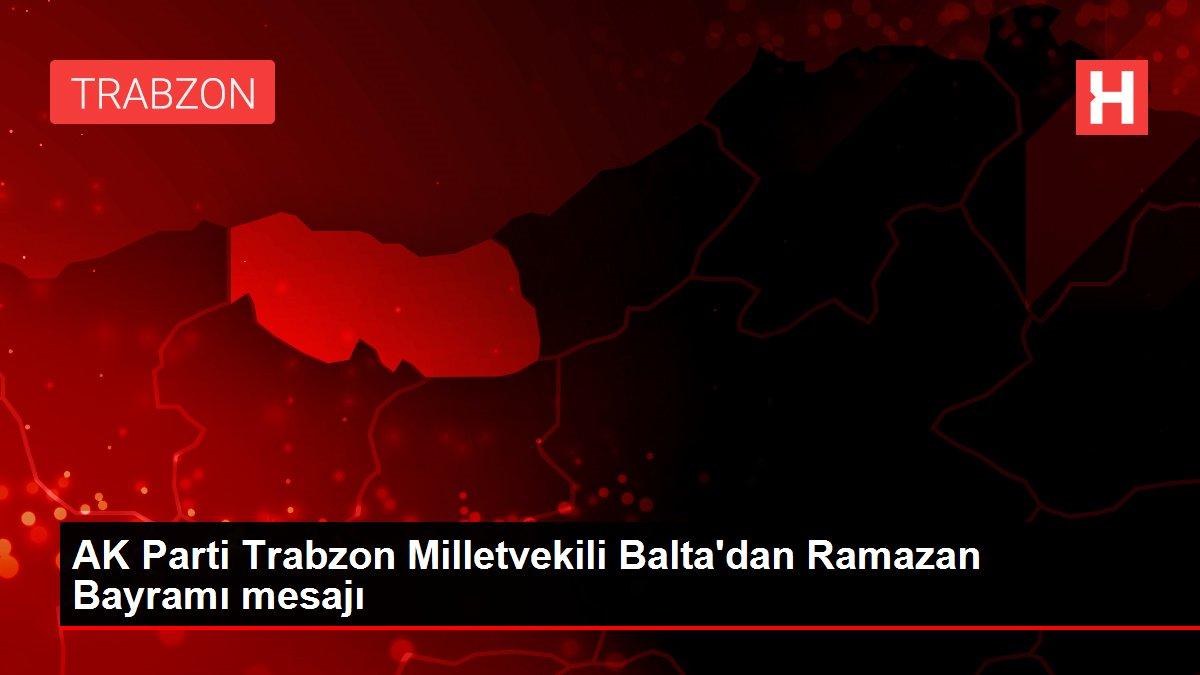 AK Parti Trabzon Milletvekili Balta'dan Ramazan Bayramı mesajı