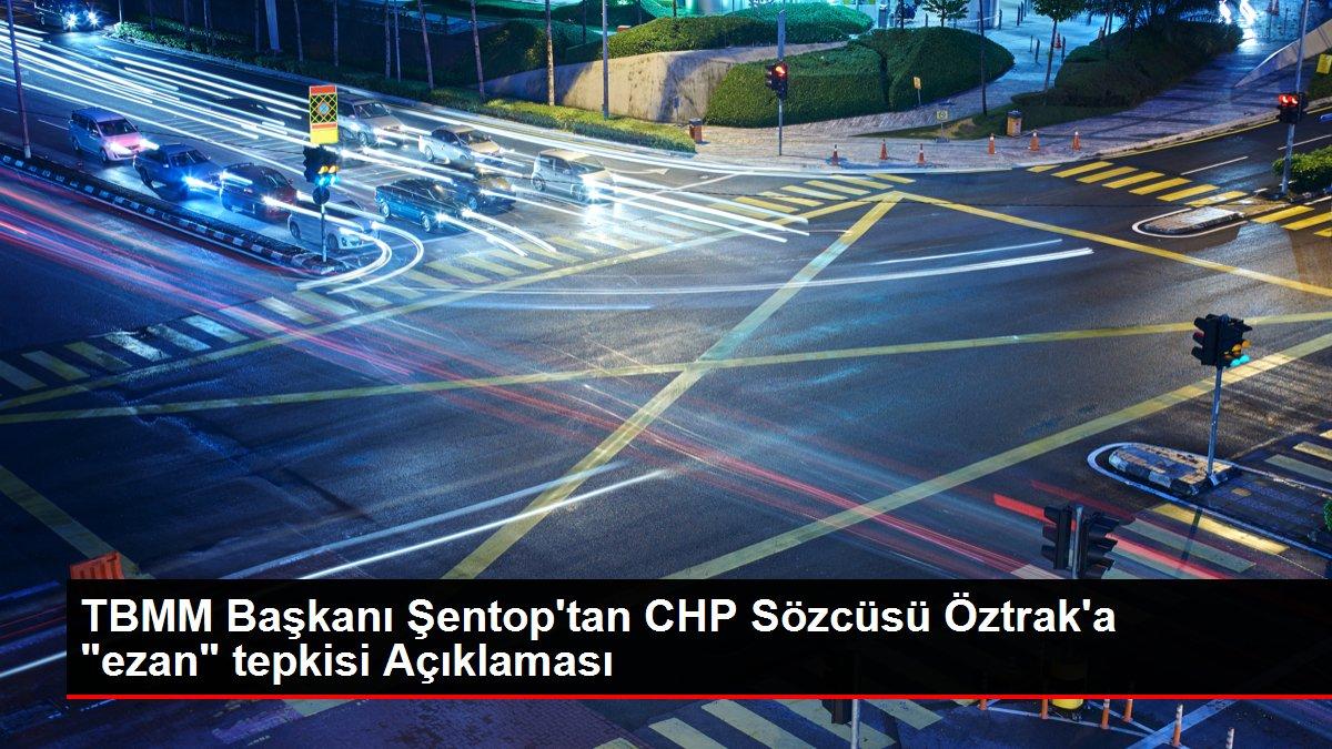 TBMM Başkanı Şentop'tan CHP Sözcüsü Öztrak'a