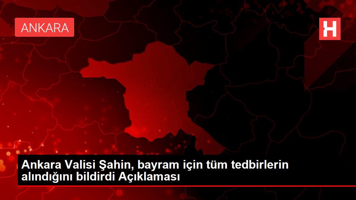 Ankara Valisi Şahin, bayram için tüm tedbirlerin alındığını bildirdi Açıklaması