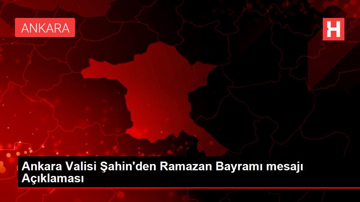 Ankara Valisi Şahin'den Ramazan Bayramı mesajı Açıklaması