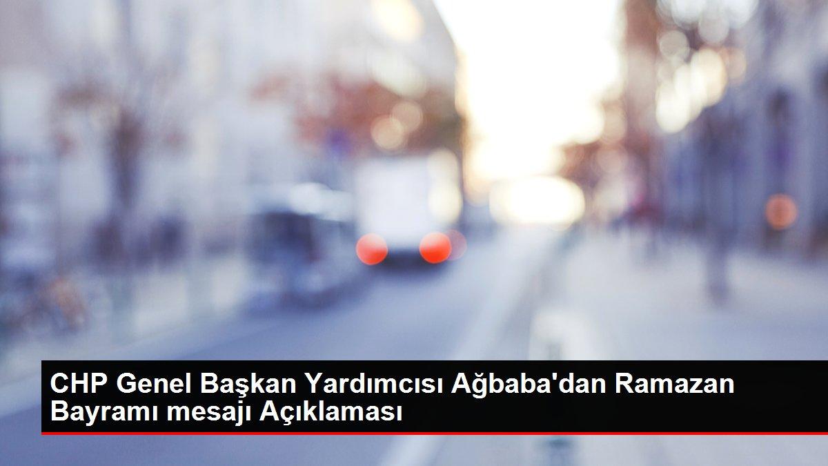 CHP Genel Başkan Yardımcısı Ağbaba'dan Ramazan Bayramı mesajı Açıklaması