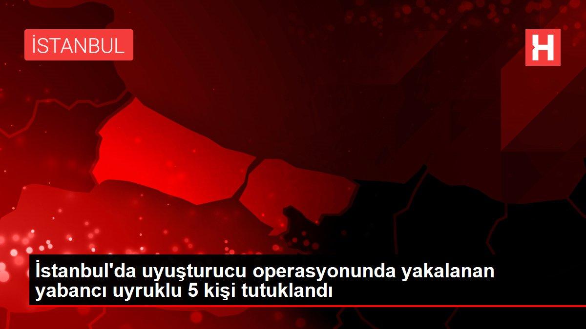 İstanbul'da uyuşturucu operasyonunda yakalanan yabancı uyruklu 5 kişi tutuklandı