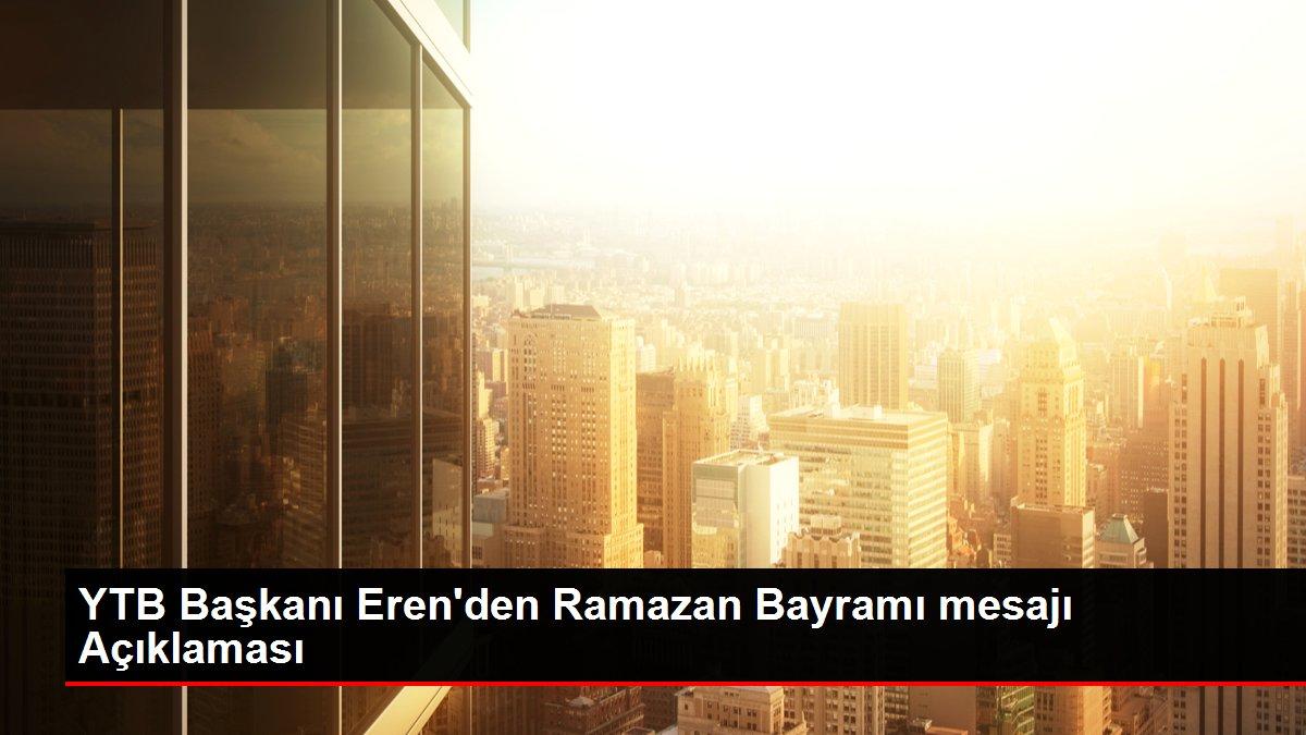 YTB Başkanı Eren'den Ramazan Bayramı mesajı Açıklaması