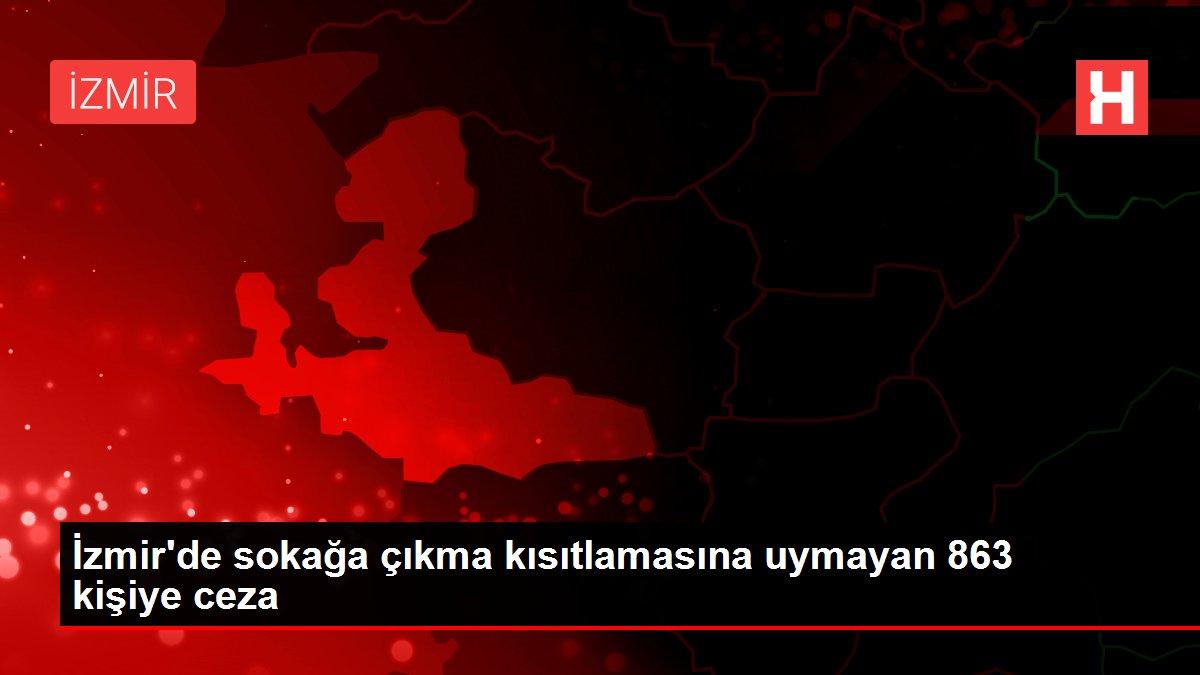 İzmir'de sokağa çıkma kısıtlamasına uymayan 863 kişiye ceza