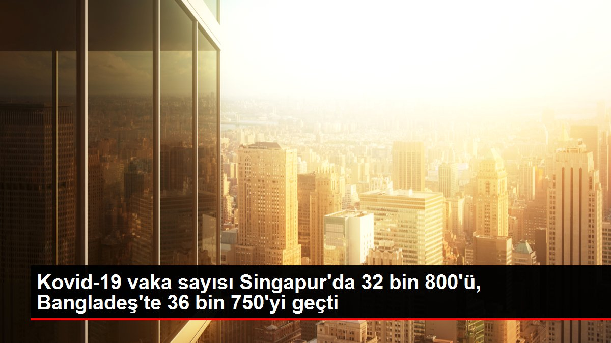Kovid-19 vaka sayısı Singapur'da 32 bin 800'ü, Bangladeş'te 36 bin 750'yi geçti