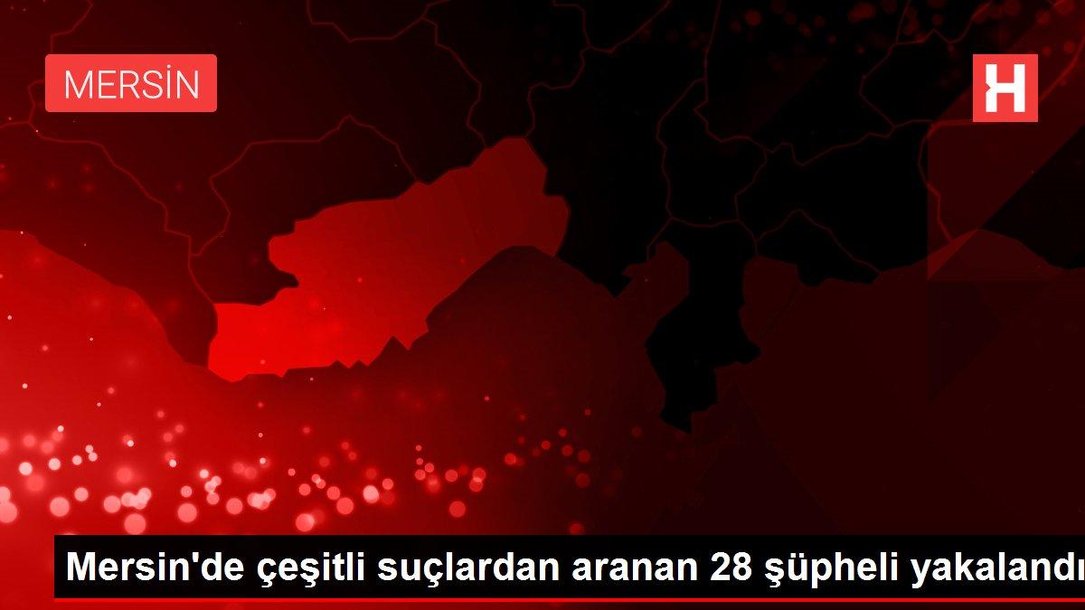 Mersin'de çeşitli suçlardan aranan 28 şüpheli yakalandı