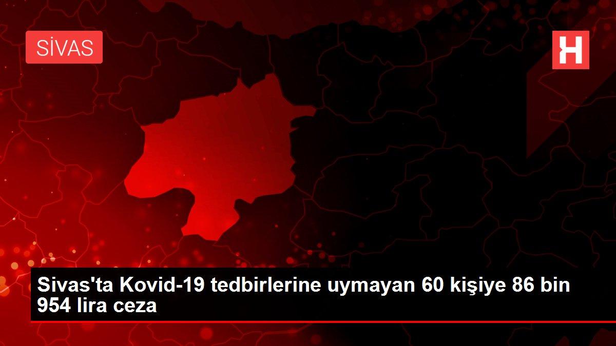Sivas'ta Kovid-19 tedbirlerine uymayan 60 kişiye 86 bin 954 lira ceza