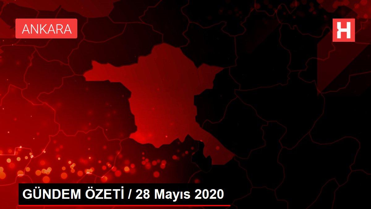 GÜNDEM ÖZETİ / 28 Mayıs 2020