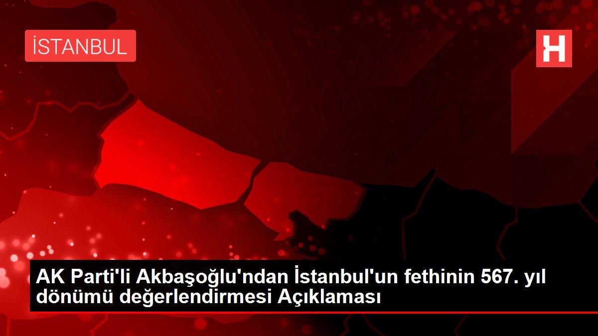 AK Parti'li Akbaşoğlu'ndan İstanbul'un fethinin 567. yıl dönümü değerlendirmesi Açıklaması