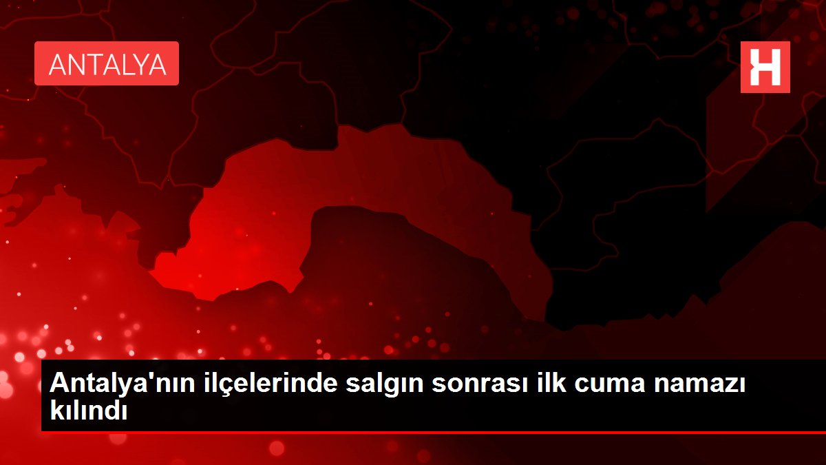 Antalya'nın ilçelerinde salgın sonrası ilk cuma namazı kılındı
