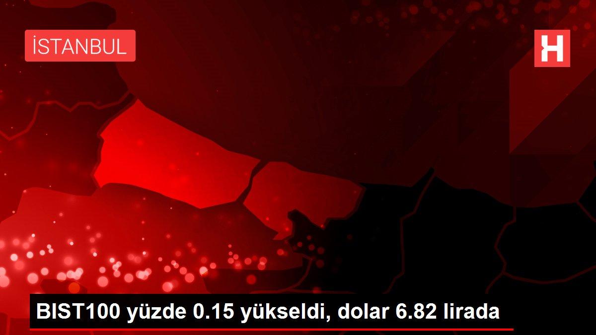 BIST100 yüzde 0.15 yükseldi, dolar 6.82 lirada