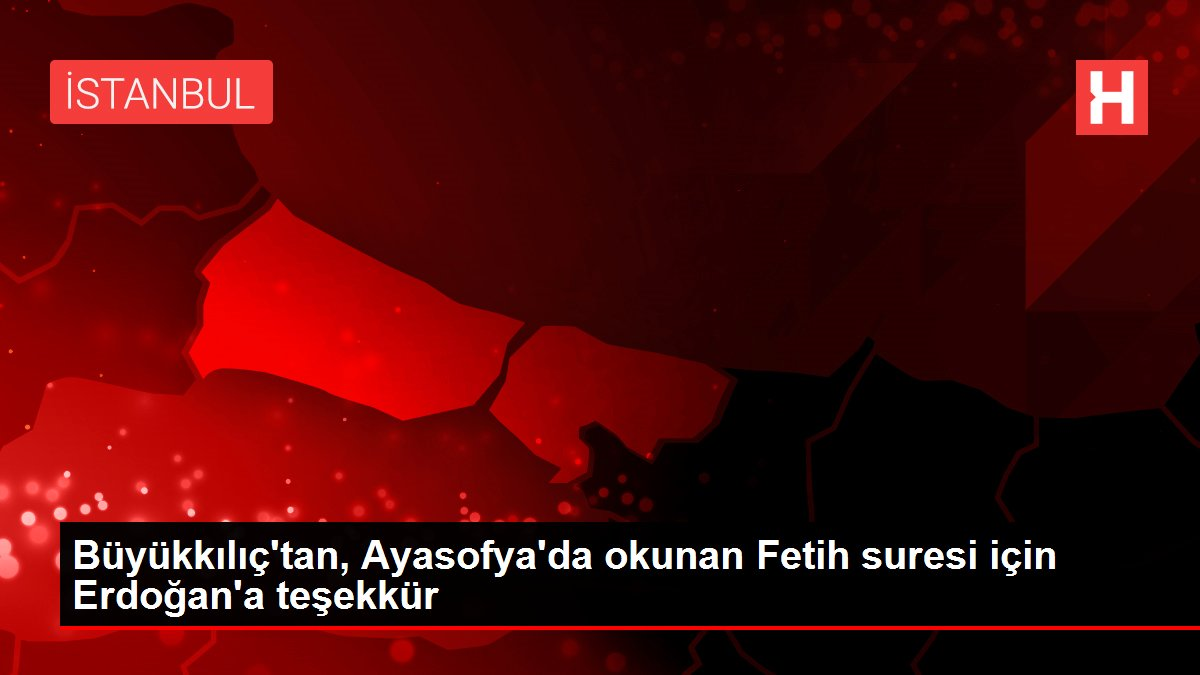 Büyükkılıç'tan, Ayasofya'da okunan Fetih suresi için Erdoğan'a teşekkür