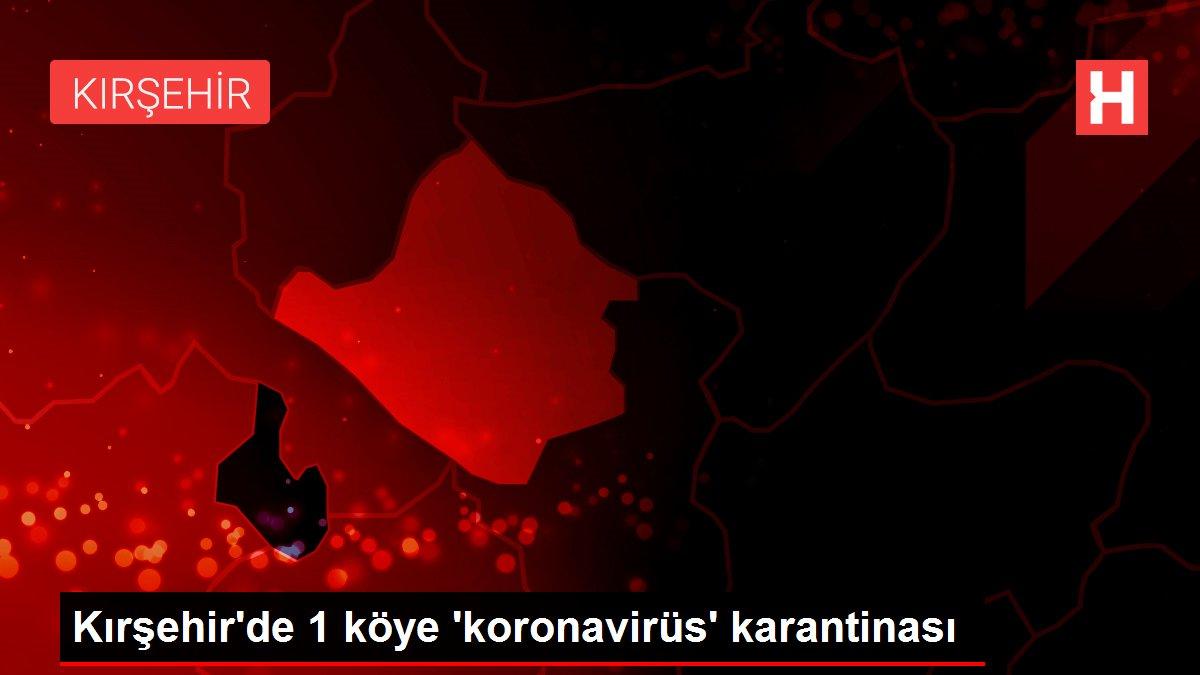 Kırşehir'de 1 köye 'koronavirüs' karantinası