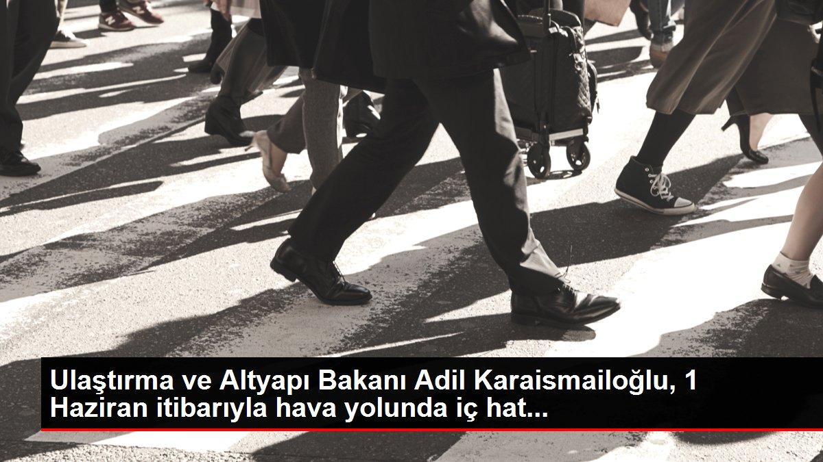 Ulaştırma ve Altyapı Bakanı Adil Karaismailoğlu, 1 Haziran itibarıyla hava yolunda iç hat...