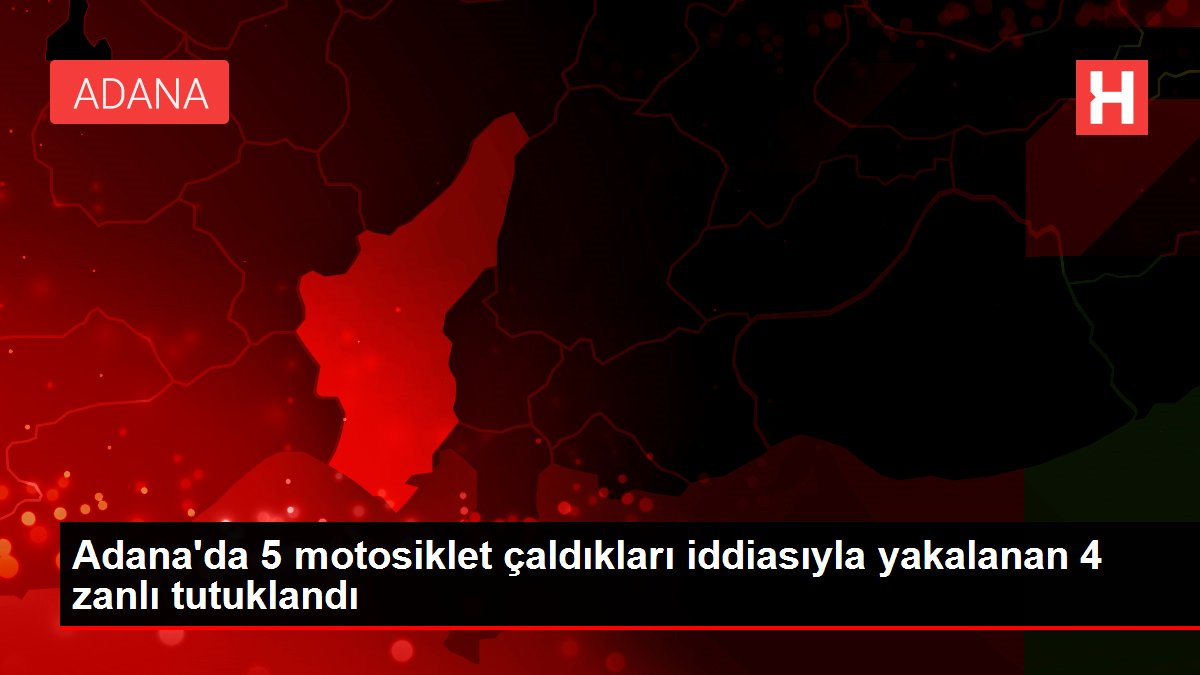 Son dakika haberi | Adana'da 5 motosiklet çaldıkları iddiasıyla yakalanan 4 zanlı tutuklandı