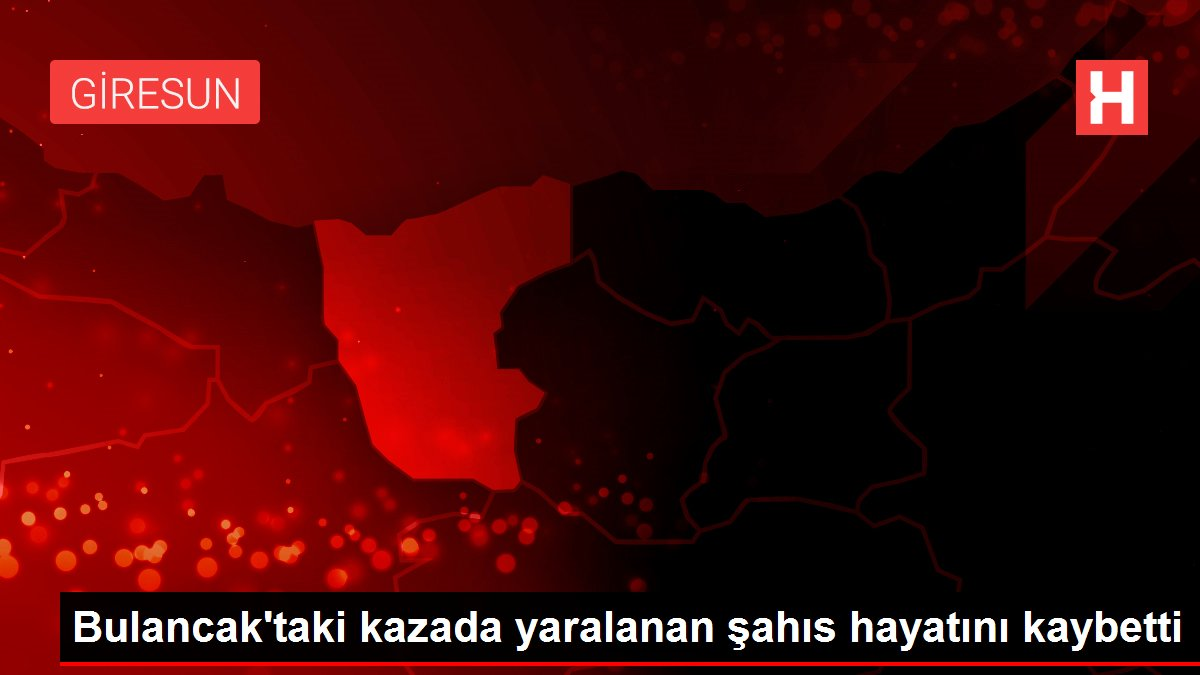 Bulancak'taki kazada yaralanan şahıs hayatını kaybetti