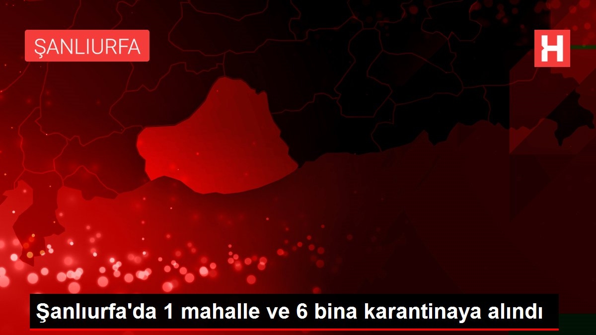 Şanlıurfa'da 1 mahalle ve 6 bina karantinaya alındı