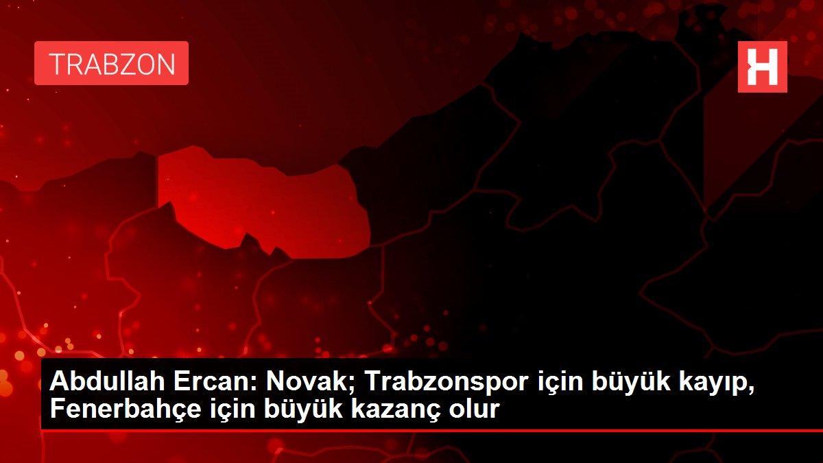 Abdullah Ercan: Novak; Trabzonspor için büyük kayıp, Fenerbahçe için büyük kazanç olur