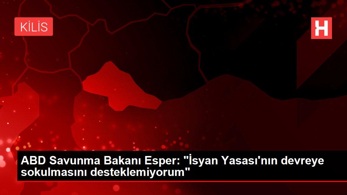 ABD Savunma Bakanı Esper: 'İsyan Yasası'nın devreye sokulmasını desteklemiyorum'