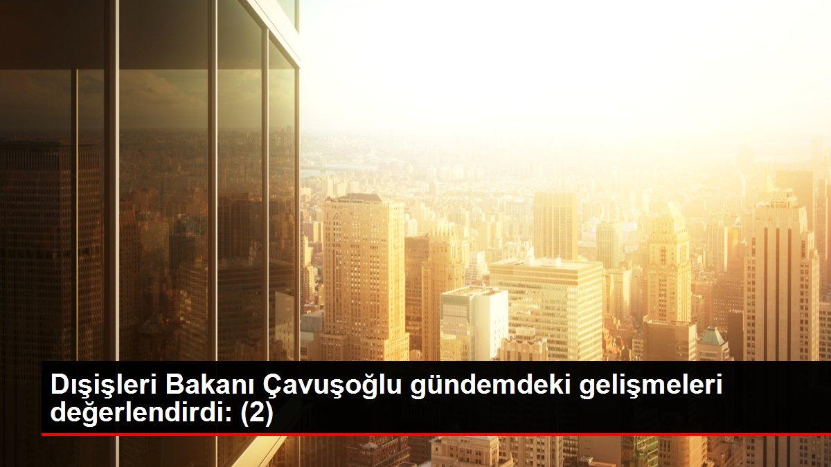 Dışişleri Bakanı Çavuşoğlu gündemdeki gelişmeleri değerlendirdi: (2)
