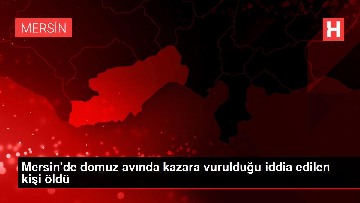 Mersin'de domuz avında kazara vurulduğu iddia edilen kişi öldü