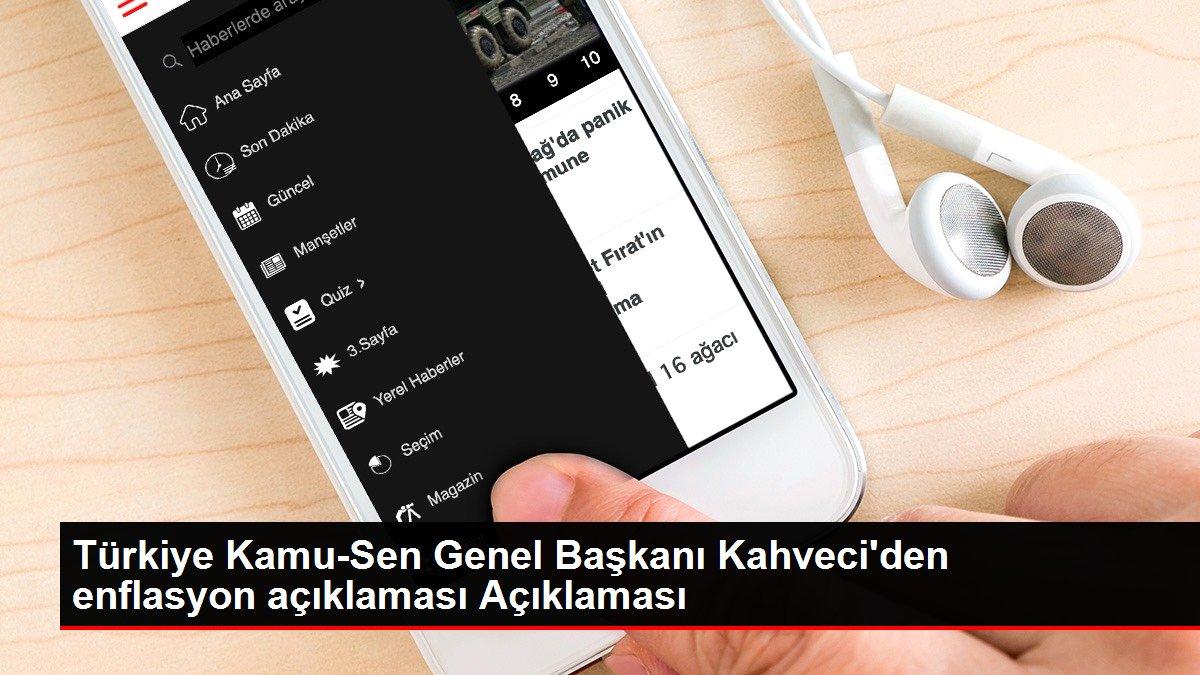Türkiye Kamu-Sen Genel Başkanı Kahveci'den enflasyon açıklaması Açıklaması