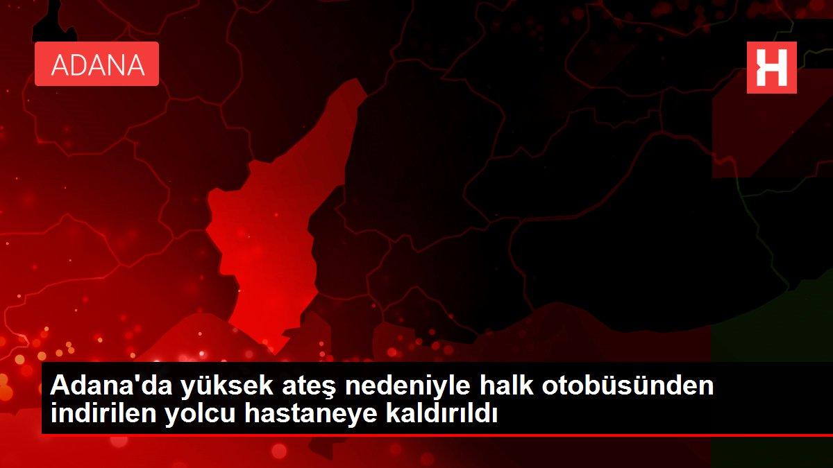 Adana'da yüksek ateş nedeniyle halk otobüsünden indirilen yolcu hastaneye kaldırıldı