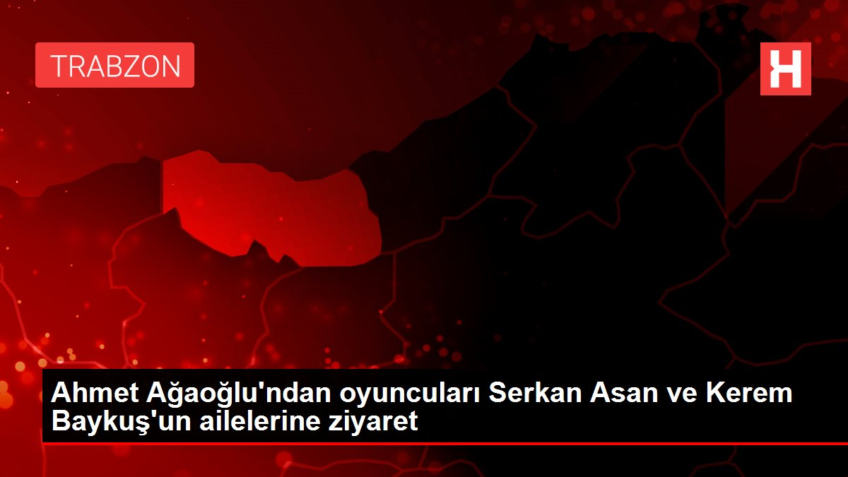 Ahmet Ağaoğlu'ndan oyuncuları Serkan Asan ve Kerem Baykuş'un ailelerine ziyaret