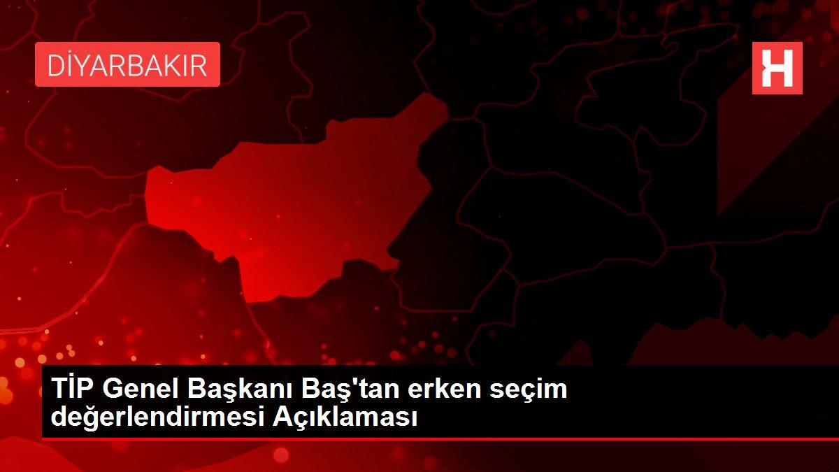 Son dakika haber: TİP Genel Başkanı Baş'tan erken seçim değerlendirmesi Açıklaması