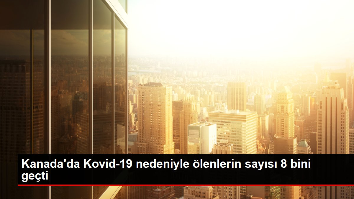 Kanada'da Kovid-19 nedeniyle ölenlerin sayısı 8 bini geçti