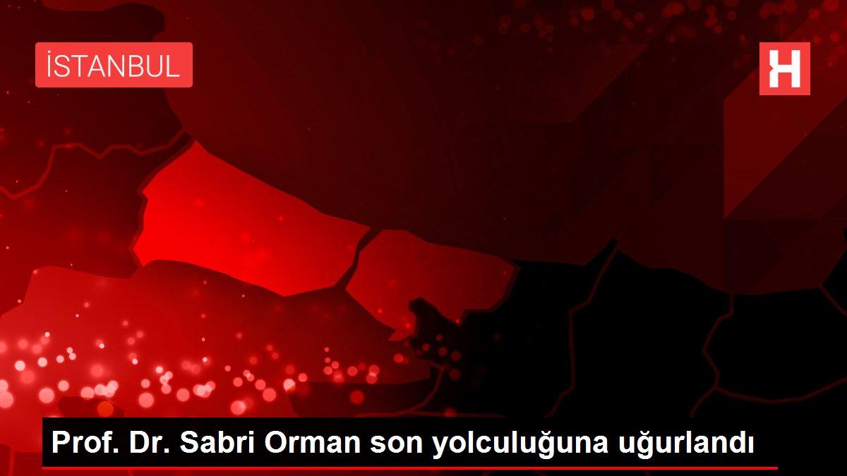 Prof. Dr. Sabri Orman son yolculuğuna uğurlandı