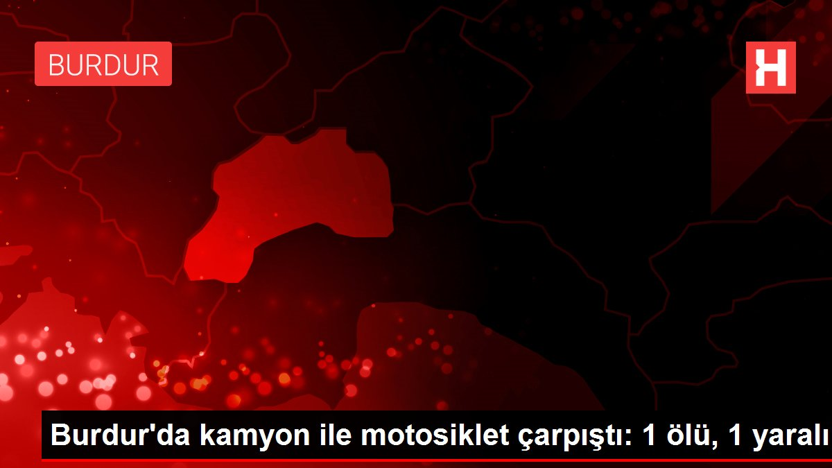 Burdur'da kamyon ile motosiklet çarpıştı: 1 ölü, 1 yaralı