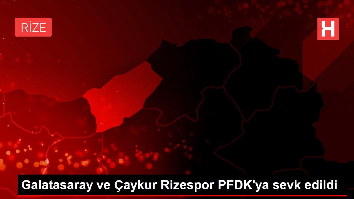 Galatasaray ve Çaykur Rizespor PFDK'ya sevk edildi