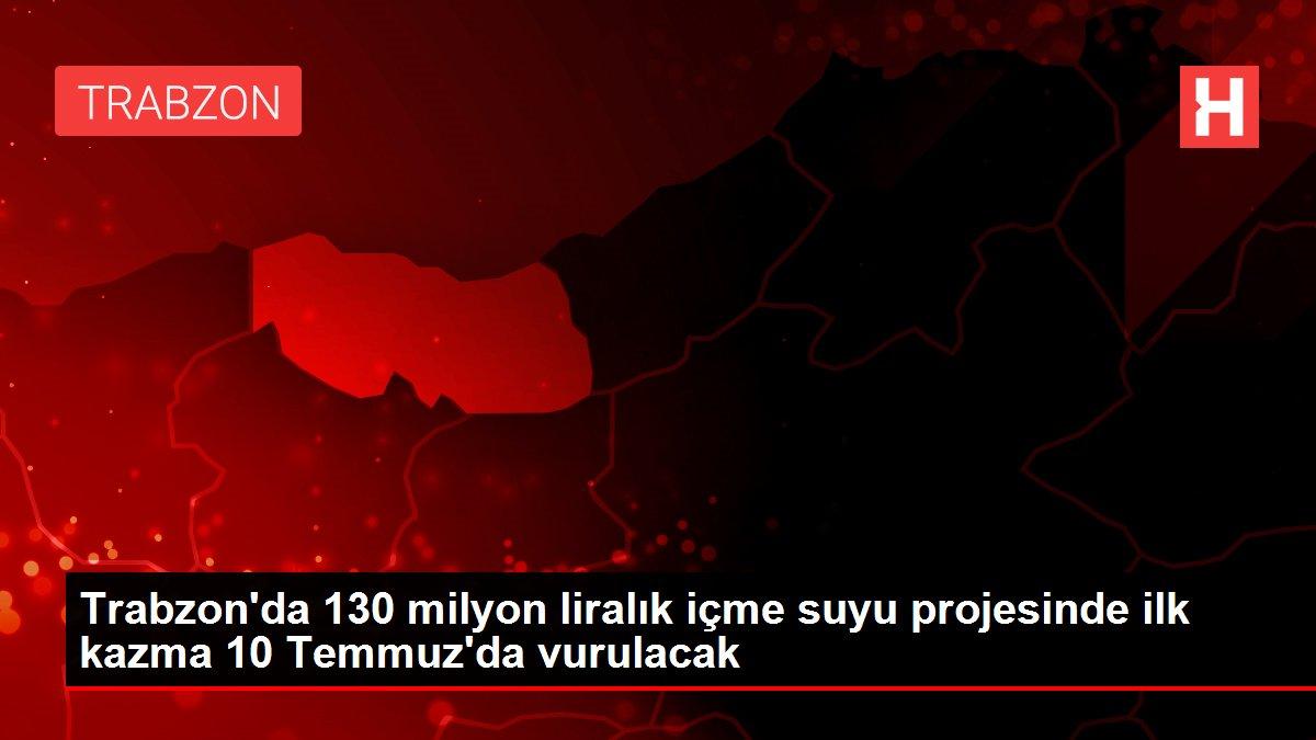 Son dakika haberi! Trabzon'da 130 milyon liralık içme suyu projesinde ilk kazma 10 Temmuz'da vurulacak
