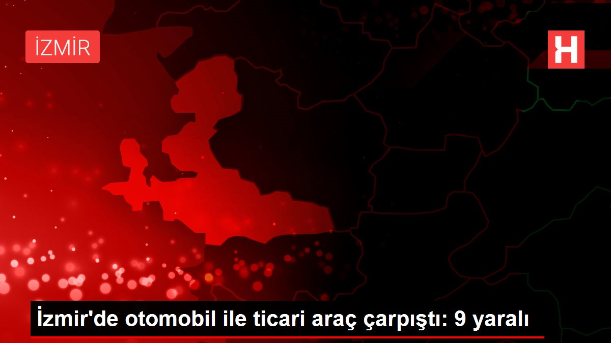İzmir'de otomobil ile ticari araç çarpıştı: 9 yaralı