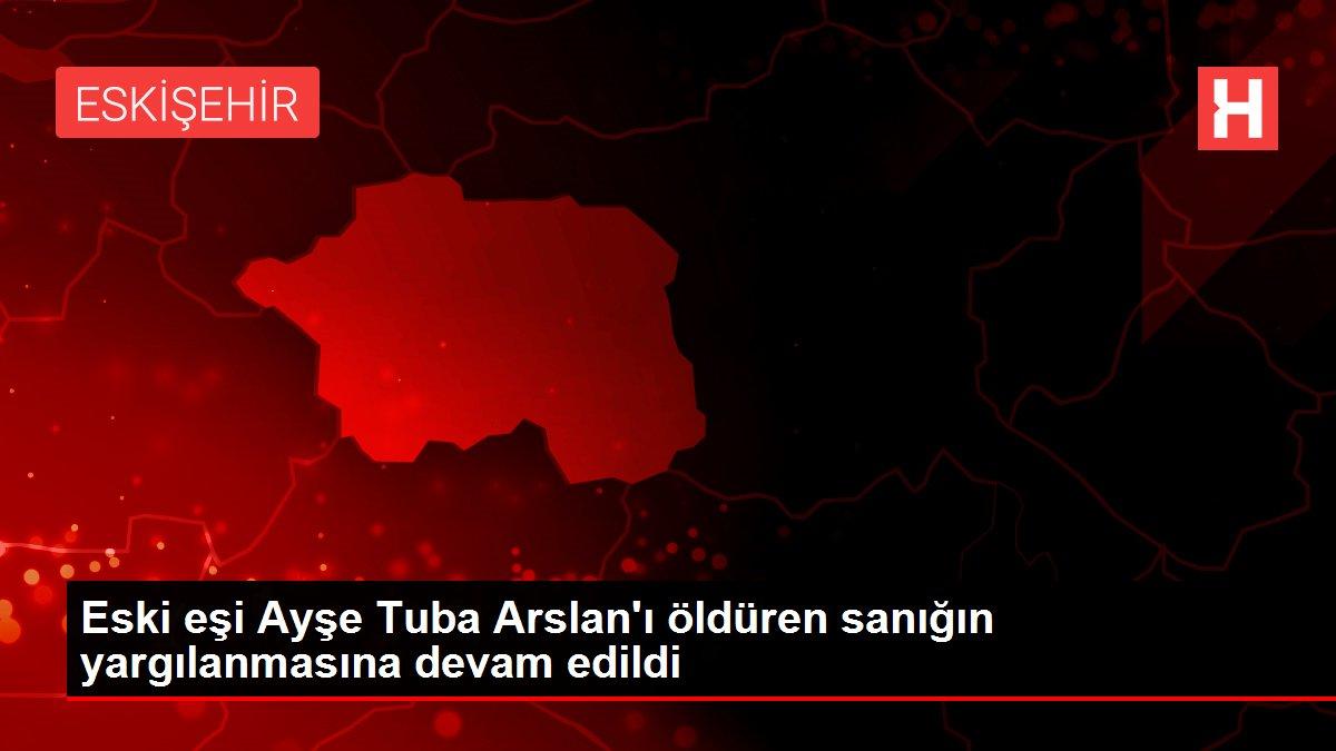 Eski eşi Ayşe Tuba Arslan'ı öldüren sanığın yargılanmasına devam edildi