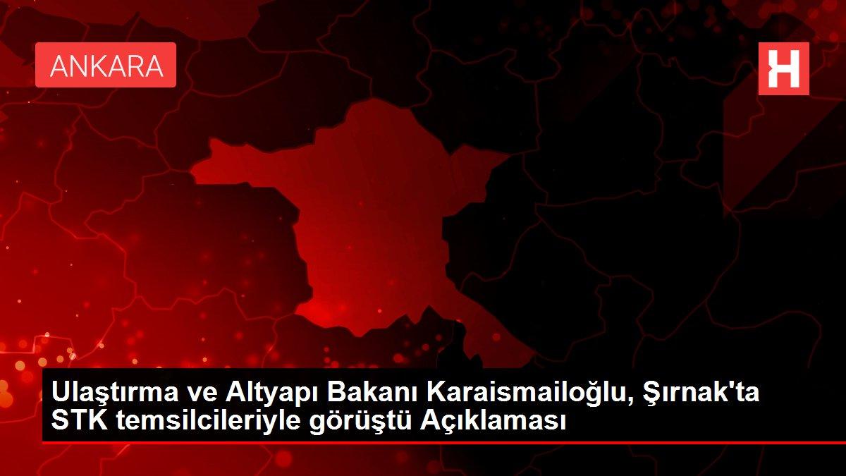 Ulaştırma ve Altyapı Bakanı Karaismailoğlu, Şırnak'ta STK temsilcileriyle görüştü Açıklaması