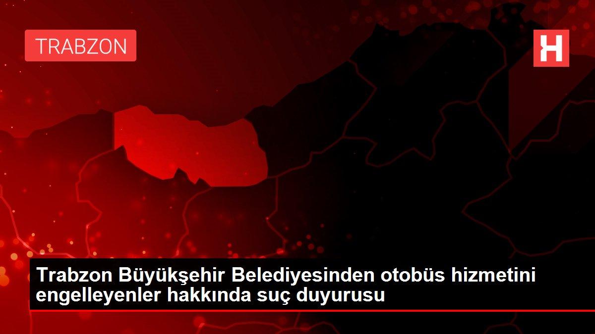 Trabzon Büyükşehir Belediyesinden otobüs hizmetini engelleyenler hakkında suç duyurusu