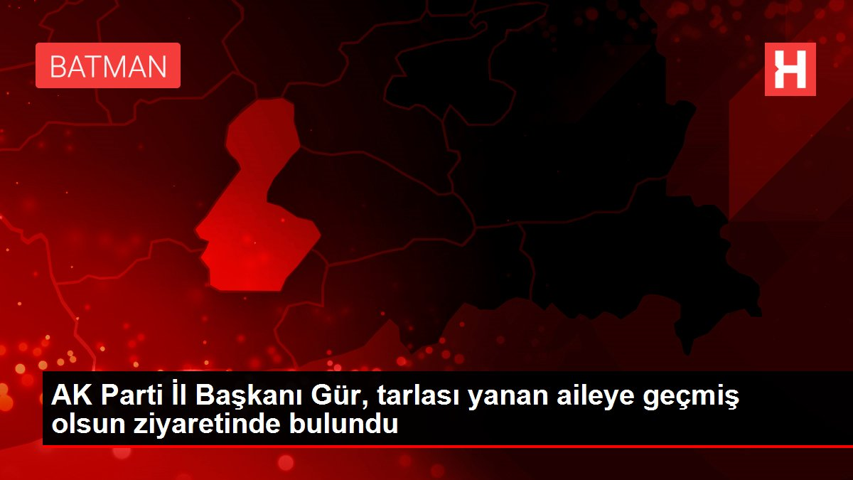 AK Parti İl Başkanı Gür, tarlası yanan aileye geçmiş olsun ziyaretinde bulundu
