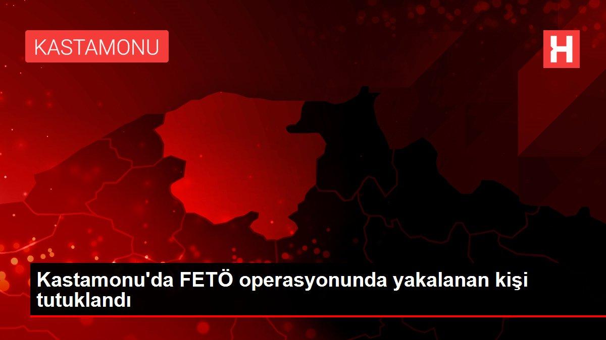 Kastamonu'da FETÖ operasyonunda yakalanan kişi tutuklandı