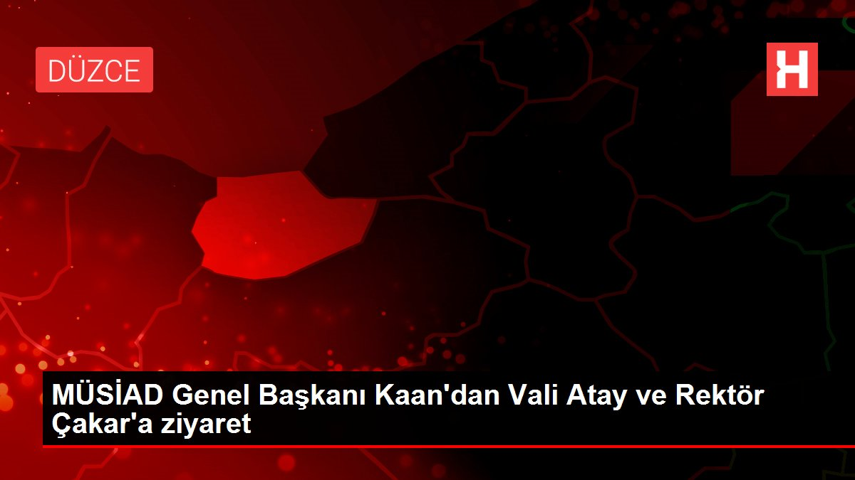 MÜSİAD Genel Başkanı Kaan'dan Vali Atay ve Rektör Çakar'a ziyaret