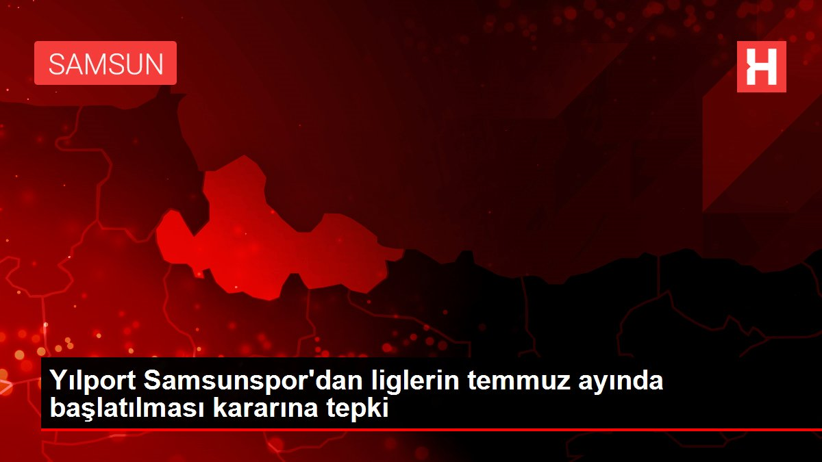 Yılport Samsunspor'dan liglerin temmuz ayında başlatılması kararına tepki