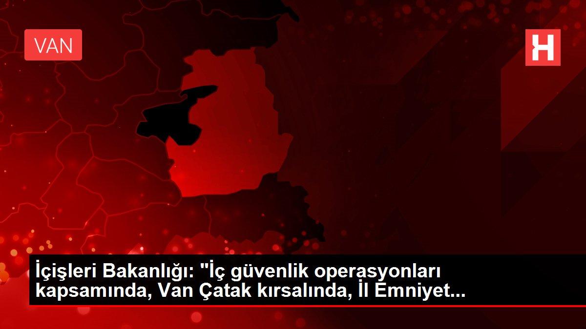İçişleri Bakanlığı: 'İç güvenlik operasyonları kapsamında, Van Çatak kırsalında, İl Emniyet...